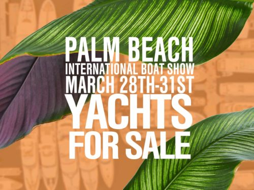 Yachts for sale AT THE 2019 PALM BEACH INTERNATIONAL BOAT SHOW MARCH 28TH THROUGH THE 31ST IN DOWNTOWN WEST PALM BEACH, FLORIDA