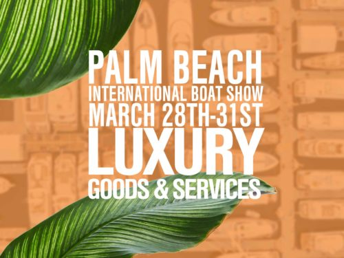 Luxury goods and services AT THE 2019 PALM BEACH INTERNATIONAL BOAT SHOW MARCH 28TH THROUGH THE 31ST IN DOWNTOWN WEST PALM BEACH, FLORIDA